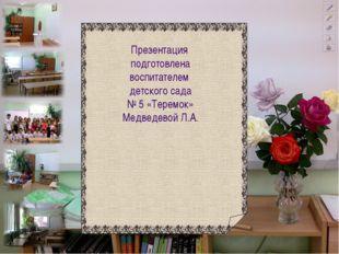 Презентация подготовлена воспитателем детского сада № 5 «Теремок» Медведевой