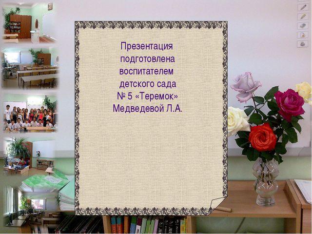 Презентация подготовлена воспитателем детского сада № 5 «Теремок» Медведевой...
