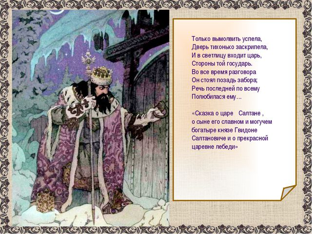 Только вымолвить успела, Дверь тихонько заскрипела, И в светлицу входит царь...