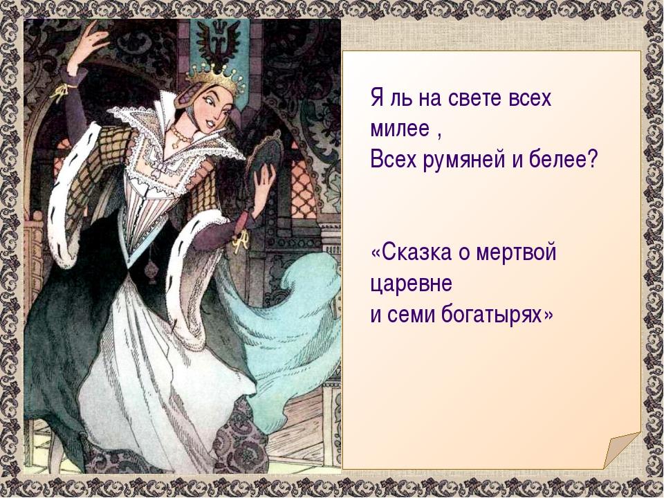 Я ль на свете всех милее , Всех румяней и белее? «Сказка о мертвой царевне и...