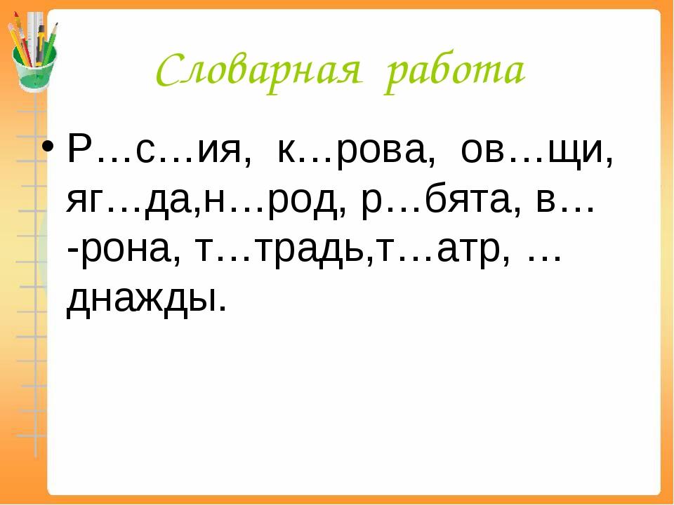 Словарная работа Р…с…ия, к…рова, ов…щи, яг…да,н…род, р…бята, в… -рона, т…трад...
