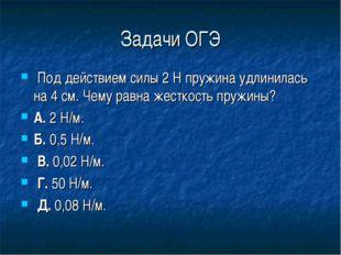 Задачи ОГЭ Под действием силы 2 Н пружина удлинилась на 4 см. Чему равна жест