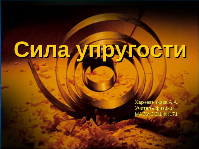 Сила упругости Харчевникова А.А. Учитель физики МАОУ СОШ №171