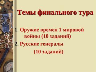 Темы финального тура 1. Оружие времен 1 мировой войны (10 заданий) 2. Русские