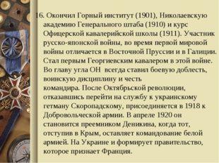 16. Окончил Горный институт (1901), Николаевскую академию Генерального штаба