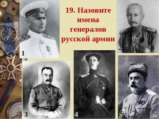 19. Назовите имена генералов русской армии 1 3 4