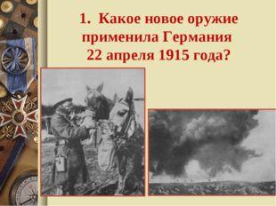 1. Какое новое оружие применила Германия 22 апреля 1915 года?