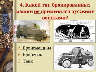 4. Какой тип бронированных машин не применялся русскими войсками? Бронемашина
