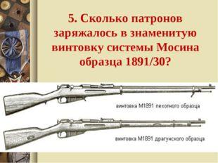 5. Сколько патронов заряжалось в знаменитую винтовку системы Мосина образца 1