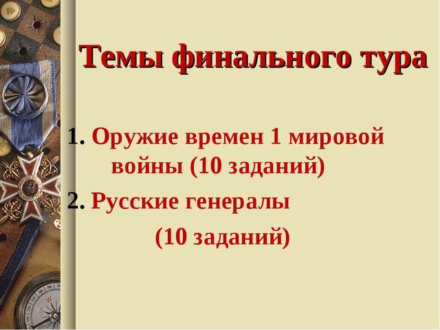 Темы финального тура 1. Оружие времен 1 мировой войны (10 заданий) 2. Русские...