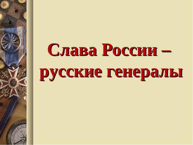 Слава России – русские генералы