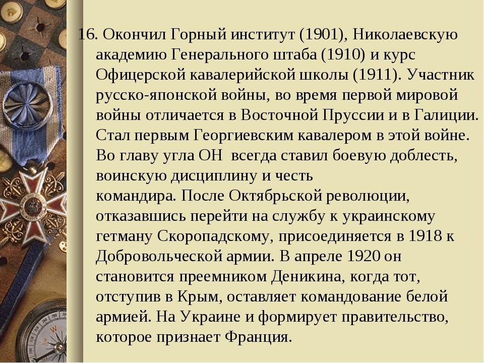 16. Окончил Горный институт (1901), Николаевскую академию Генерального штаба...