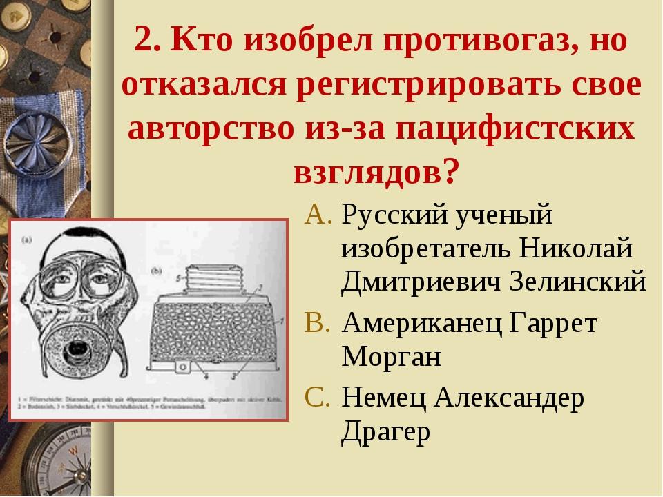 2. Кто изобрел противогаз, но отказался регистрировать свое авторство из-за п...