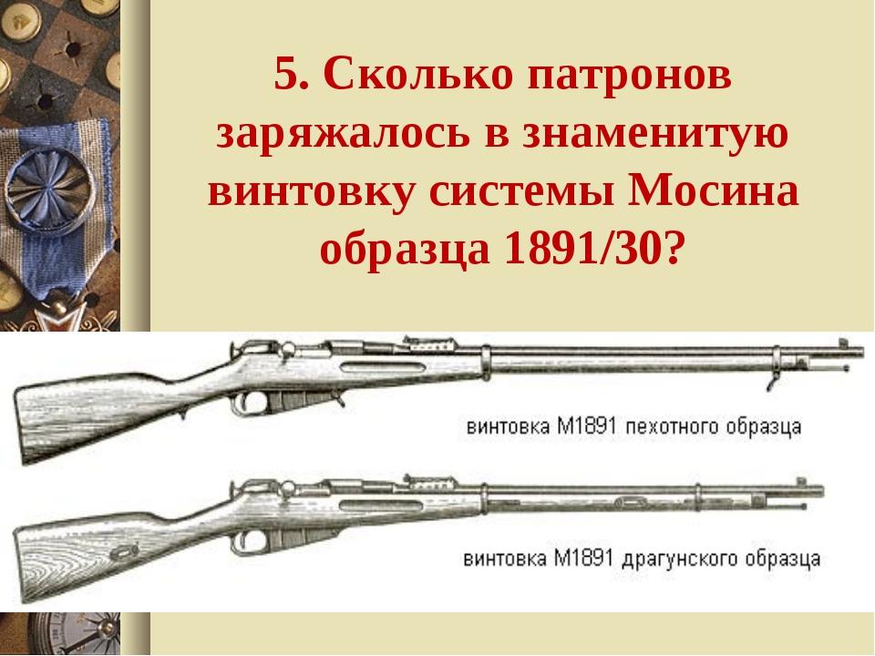 5. Сколько патронов заряжалось в знаменитую винтовку системы Мосина образца 1...