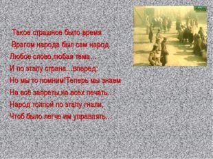 Такое страшное было время Врагом народа был сам народ. Любое слово,любая тем