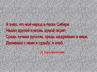 Я знал, что мой народ в лесах Сибири Нашел друзей и вновь душой окреп Средь л