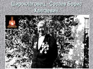 Широклаговец –Сосаев Борис Халгаевич.