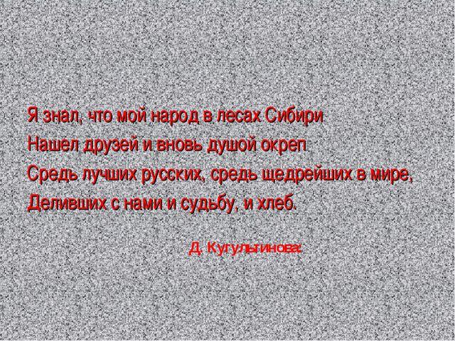 Я знал, что мой народ в лесах Сибири Нашел друзей и вновь душой окреп Средь л...