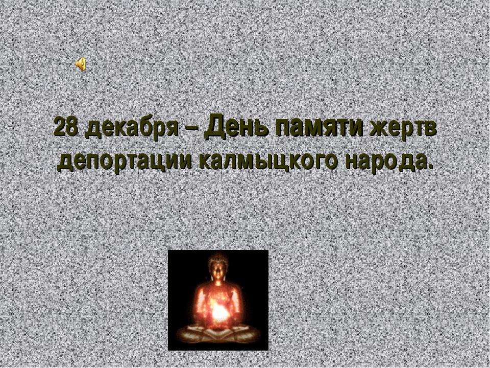 28 декабря – День памяти жертв депортации калмыцкого народа.