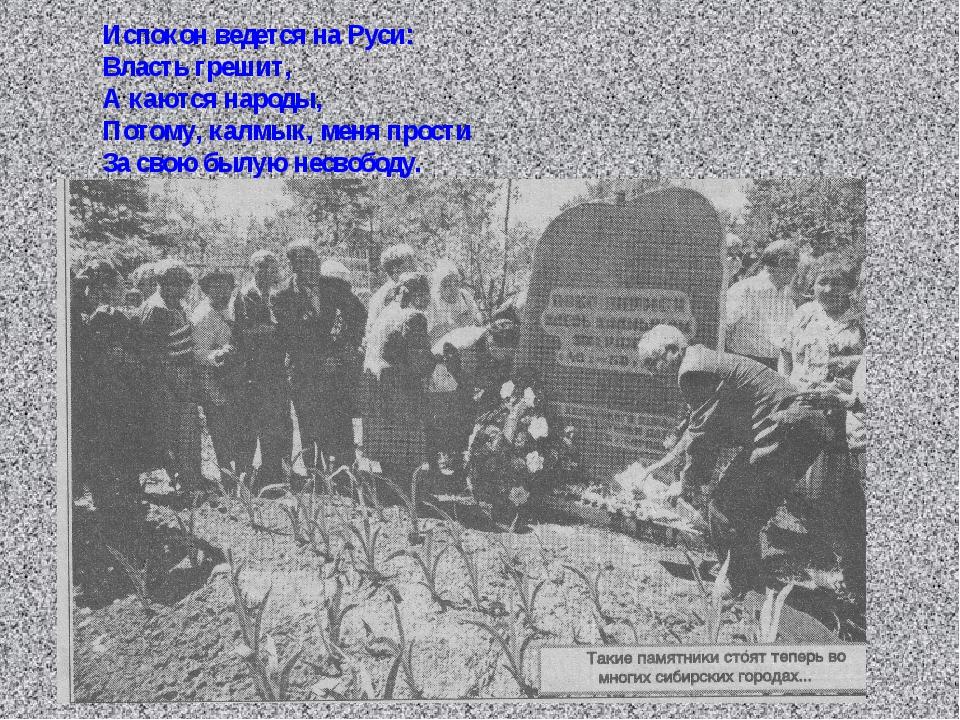 Испокон ведется на Руси: Власть грешит, А каются народы, Потому, калмык, меня...