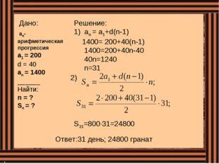 Дано: an-арифметическая прогрессия а1 = 200 d = 40 аn = 1400 ______ Найти: n