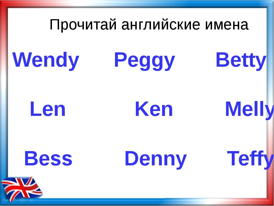 Прочитай английские имена Wendy Peggy Betty Len Ken Melly Bess Denny Teffy