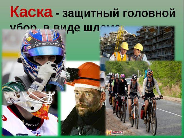 Каска - защитный головной убор в виде шлема.