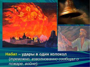 Набат – удары в один колокол (тревожно, взволнованно сообщал о пожаре, войне).