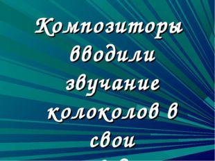 Композиторы вводили звучание колоколов в свои произведения.
