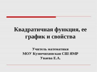 Квадратичная функция, ее график и свойства Учитель математики МОУ Кузнечихин