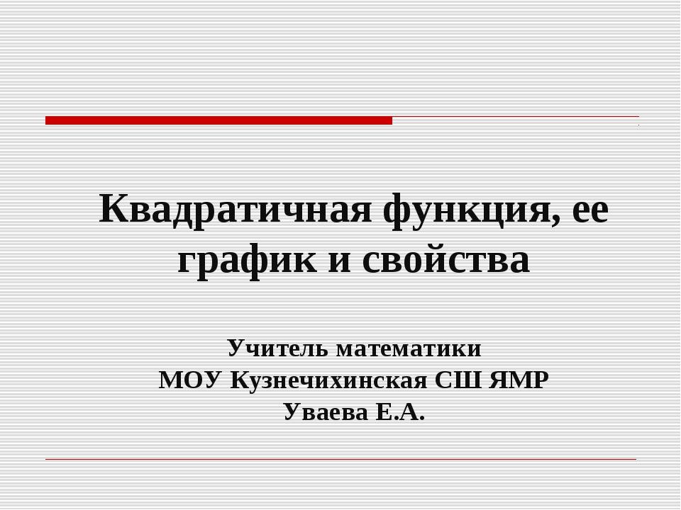 Квадратичная функция, ее график и свойства Учитель математики МОУ Кузнечихин...