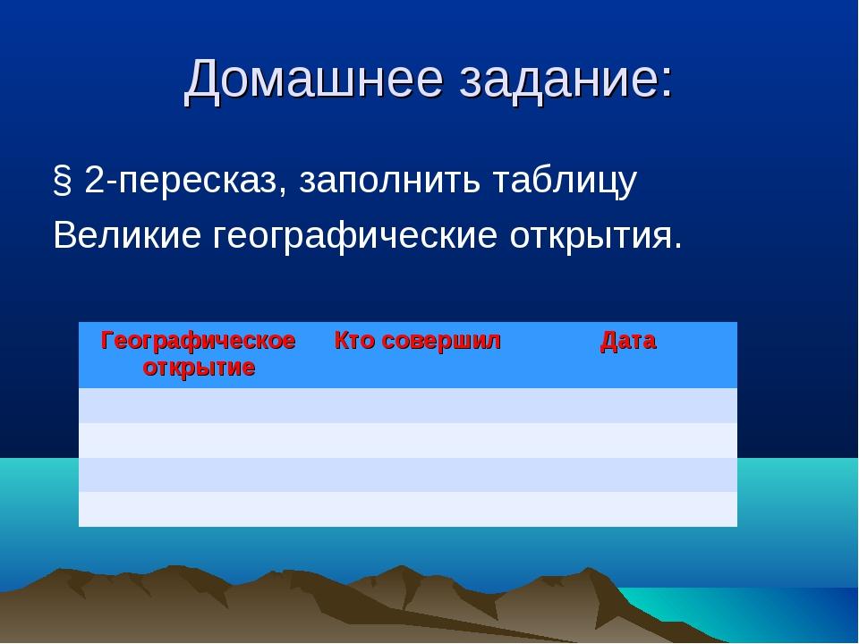 Домашнее задание: § 2-пересказ, заполнить таблицу Великие географические откр...