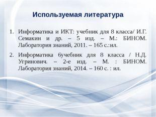 Используемая литература Информатика и ИКТ: учебник для 8 класса/ И.Г. Семакин