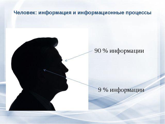 Человек: информация и информационные процессы  90 % информации 9 % информации