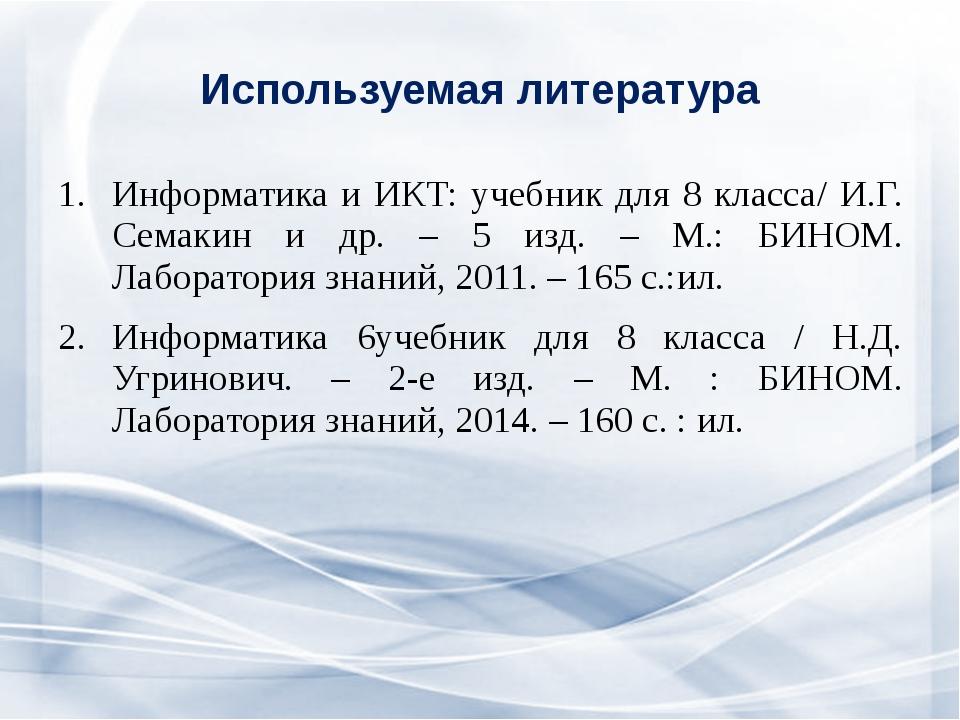 Используемая литература Информатика и ИКТ: учебник для 8 класса/ И.Г. Семакин...