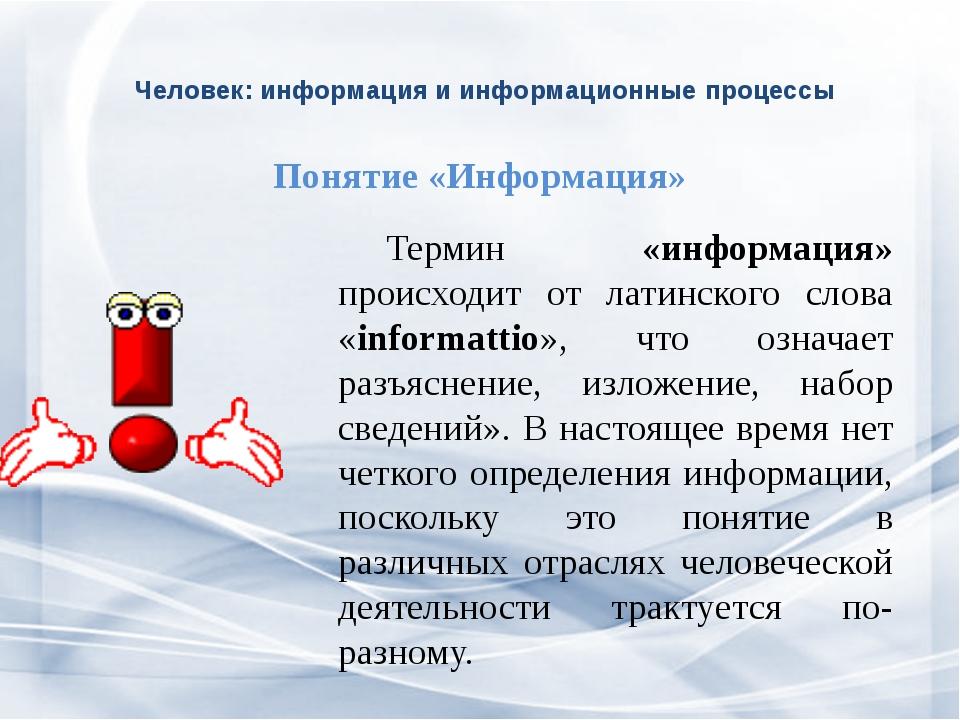 Человек: информация и информационные процессы Термин «информация» происходи...