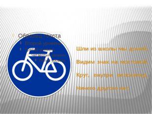 Шли из школы мы домой, Видим знак на мостовой, Круг, внутри велосипед, Ничег