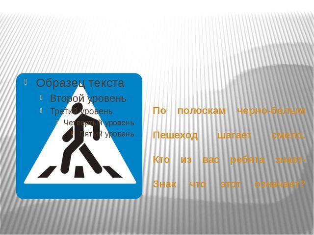 По полоскам черно-белым Пешеход шагает смело. Кто из вас ребята знает- Знак...