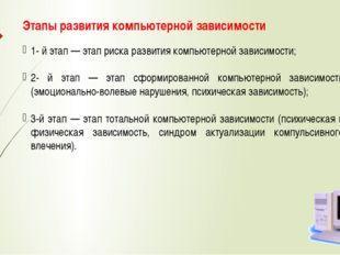 Этапы развития компьютерной зависимости 1- й этап — этап риска развития компь