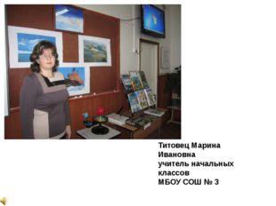 Титовец Марина Ивановна учитель начальных классов МБОУ СОШ № 3