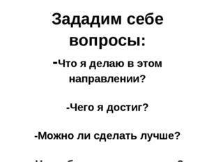 Зададим себе вопросы: -Что я делаю в этом направлении? -Чего я достиг? -Можно