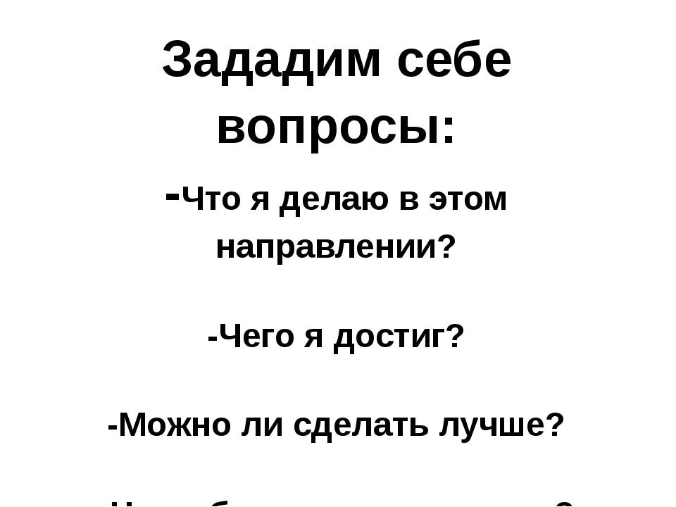 Зададим себе вопросы: -Что я делаю в этом направлении? -Чего я достиг? -Можно...