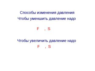 Способы изменения давления Чтобы уменшить давление надо F , S Чтобы увеличить