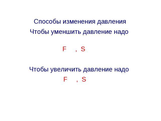 Способы изменения давления Чтобы уменшить давление надо F , S Чтобы увеличить...