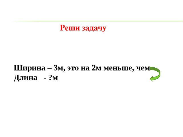 Реши задачу Ширина – 3м, это на 2м меньше, чем Длина - ?м