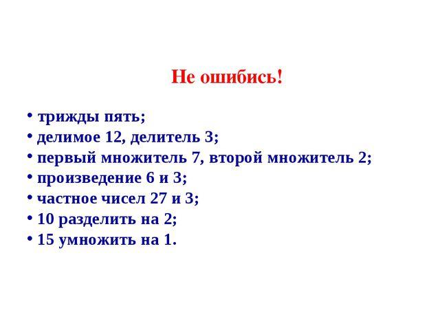 Не ошибись! трижды пять; делимое 12, делитель 3; первый множитель 7, второй м...
