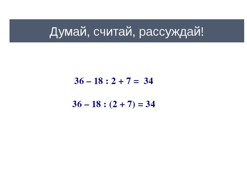 Думай, считай, рассуждай! 36 – 18 : 2 + 7 = 34 36 – 18 : (2 + 7) = 34