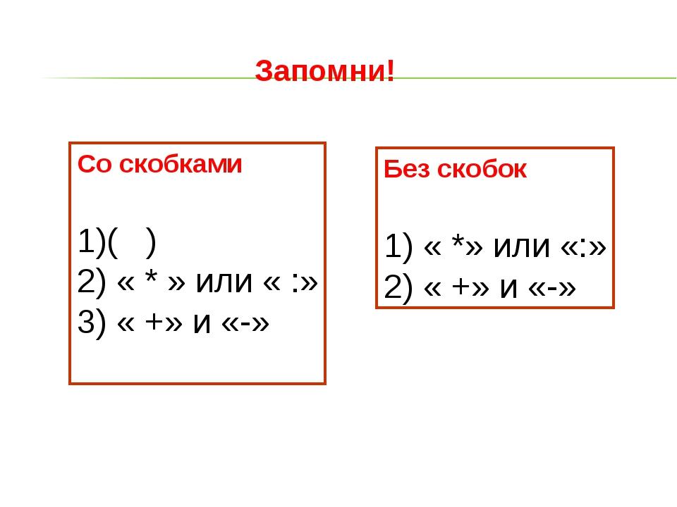 Запомни! Со скобками ( ) « * » или « :» « +» и «-» Без скобок 1) « *» или «:»...