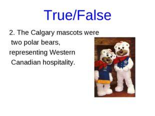 True/False 2. The Calgary mascots were two polar bears, representing Western