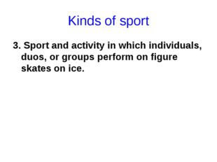 Kinds of sport 3. Sport and activity in which individuals, duos, or groups pe
